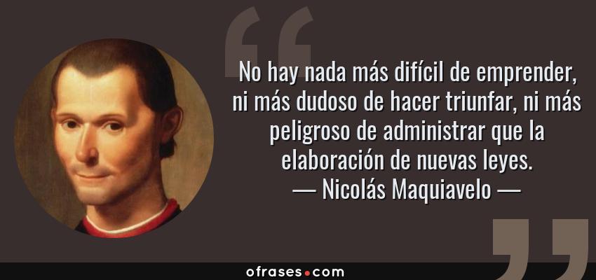 Frases de Nicolás Maquiavelo - No hay nada más difícil de emprender, ni más dudoso de hacer triunfar, ni más peligroso de administrar que la elaboración de nuevas leyes.
