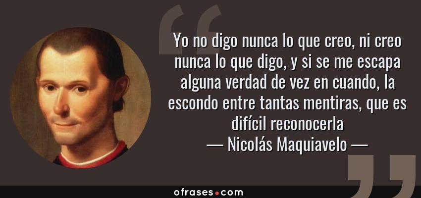 Frases de Nicolás Maquiavelo - Yo no digo nunca lo que creo, ni creo nunca lo que digo, y si se me escapa alguna verdad de vez en cuando, la escondo entre tantas mentiras, que es difícil reconocerla