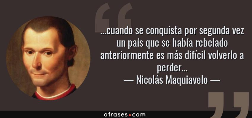 Frases de Nicolás Maquiavelo - ...cuando se conquista por segunda vez un país que se había rebelado anteriormente es más difícil volverlo a perder...