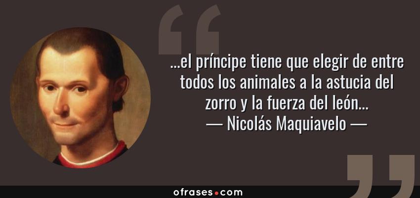 Frases de Nicolás Maquiavelo - ...el príncipe tiene que elegir de entre todos los animales a la astucia del zorro y la fuerza del león...