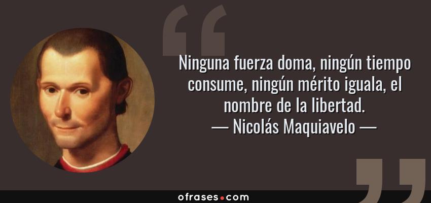 Frases de Nicolás Maquiavelo - Ninguna fuerza doma, ningún tiempo consume, ningún mérito iguala, el nombre de la libertad.