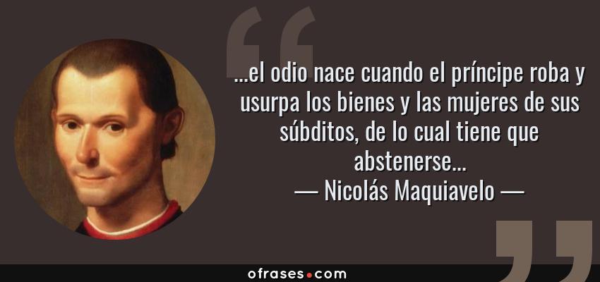 Frases de Nicolás Maquiavelo - ...el odio nace cuando el príncipe roba y usurpa los bienes y las mujeres de sus súbditos, de lo cual tiene que abstenerse...