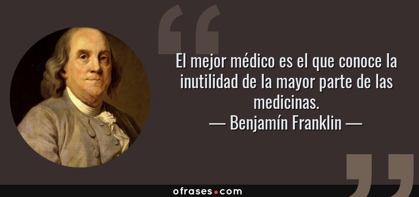 Frases de Benjamín Franklin - El mejor médico es el que conoce la inutilidad de la mayor parte de las medicinas.