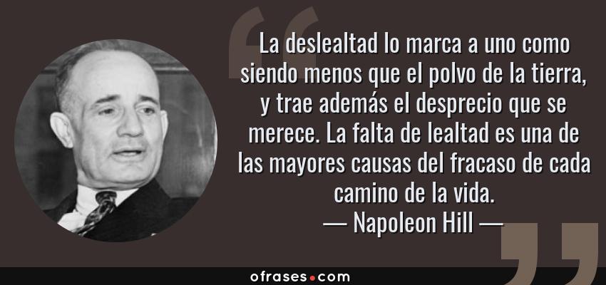 Frases de Napoleon Hill - La deslealtad lo marca a uno como siendo menos que el polvo de la tierra, y trae además el desprecio que se merece. La falta de lealtad es una de las mayores causas del fracaso de cada camino de la vida.