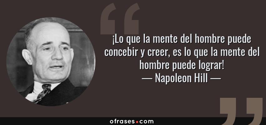 Frases de Napoleon Hill - ¡Lo que la mente del hombre puede concebir y creer, es lo que la mente del hombre puede lograr!