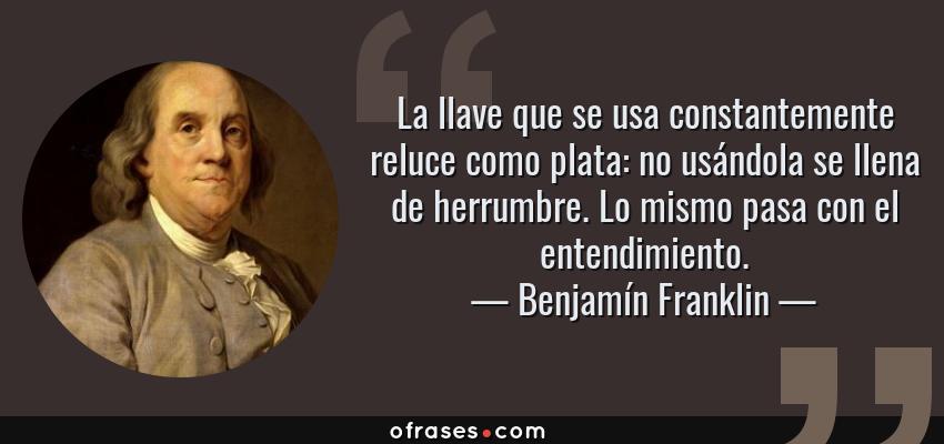 Frases de Benjamín Franklin - La llave que se usa constantemente reluce como plata: no usándola se llena de herrumbre. Lo mismo pasa con el entendimiento.