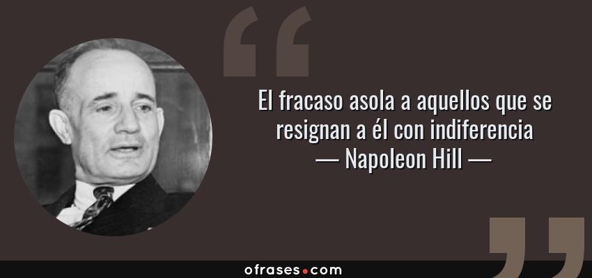Frases de Napoleon Hill - El fracaso asola a aquellos que se resignan a él con indiferencia
