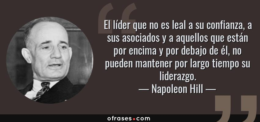 Frases de Napoleon Hill - El líder que no es leal a su confianza, a sus asociados y a aquellos que están por encima y por debajo de él, no pueden mantener por largo tiempo su liderazgo.