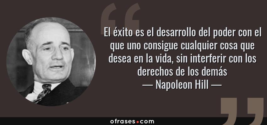 Frases de Napoleon Hill - El éxito es el desarrollo del poder con el que uno consigue cualquier cosa que desea en la vida, sin interferir con los derechos de los demás
