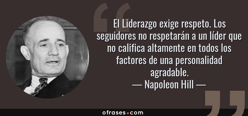 Frases de Napoleon Hill - El Liderazgo exige respeto. Los seguidores no respetarán a un líder que no califica altamente en todos los factores de una personalidad agradable.