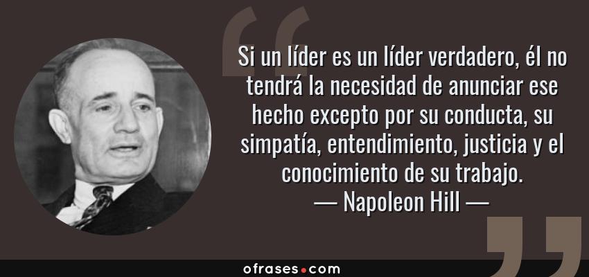 Frases de Napoleon Hill - Si un líder es un líder verdadero, él no tendrá la necesidad de anunciar ese hecho excepto por su conducta, su simpatía, entendimiento, justicia y el conocimiento de su trabajo.
