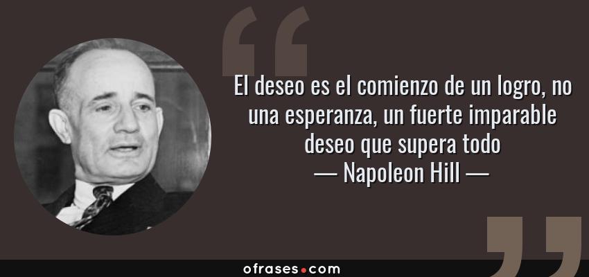 Frases de Napoleon Hill - El deseo es el comienzo de un logro, no una esperanza, un fuerte imparable deseo que supera todo