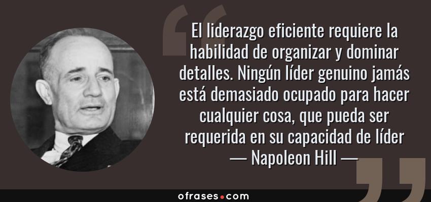 Frases de Napoleon Hill - El liderazgo eficiente requiere la habilidad de organizar y dominar detalles. Ningún líder genuino jamás está demasiado ocupado para hacer cualquier cosa, que pueda ser requerida en su capacidad de líder