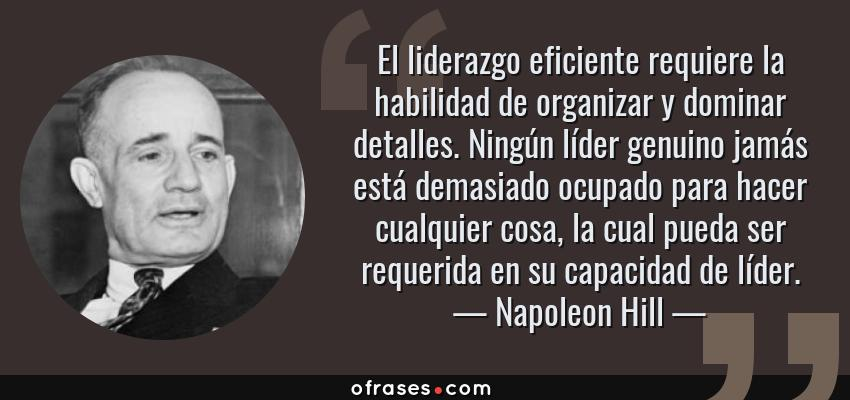 Frases de Napoleon Hill - El liderazgo eficiente requiere la habilidad de organizar y dominar detalles. Ningún líder genuino jamás está demasiado ocupado para hacer cualquier cosa, la cual pueda ser requerida en su capacidad de líder.