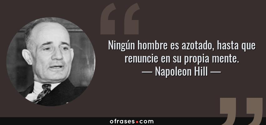 Frases de Napoleon Hill - Ningún hombre es azotado, hasta que renuncie en su propia mente.