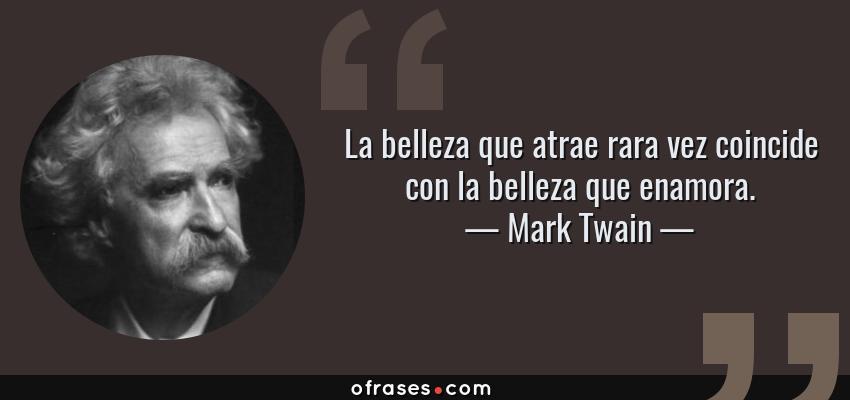 Frases de Mark Twain - La belleza que atrae rara vez coincide con la belleza que enamora.