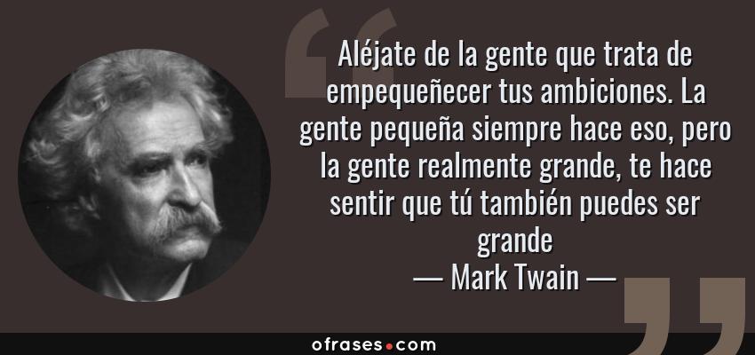 Frases de Mark Twain - Aléjate de la gente que trata de empequeñecer tus ambiciones. La gente pequeña siempre hace eso, pero la gente realmente grande, te hace sentir que tú también puedes ser grande
