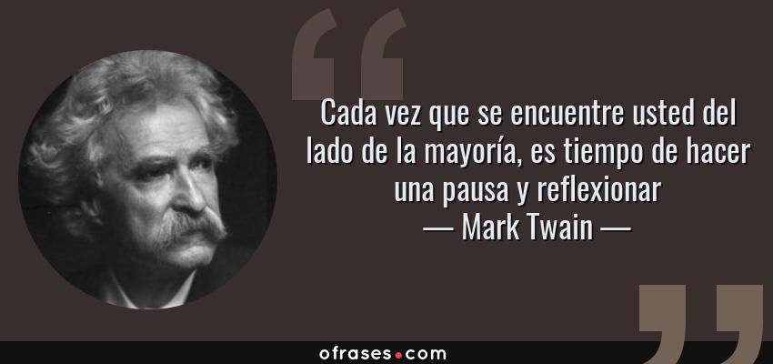 Frases de Mark Twain - Cada vez que se encuentre usted del lado de la mayoría, es tiempo de hacer una pausa y reflexionar