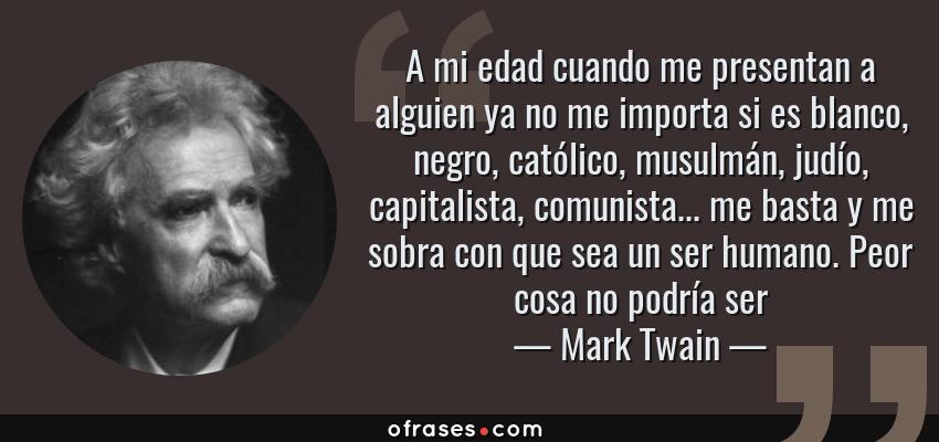 Frases de Mark Twain - A mi edad cuando me presentan a alguien ya no me importa si es blanco, negro, católico, musulmán, judío, capitalista, comunista... me basta y me sobra con que sea un ser humano. Peor cosa no podría ser