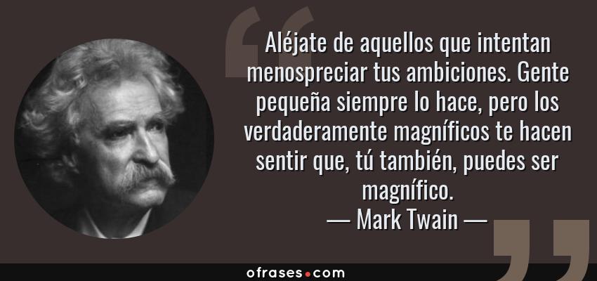 Frases de Mark Twain - Aléjate de aquellos que intentan menospreciar tus ambiciones. Gente pequeña siempre lo hace, pero los verdaderamente magníficos te hacen sentir que, tú también, puedes ser magnífico.