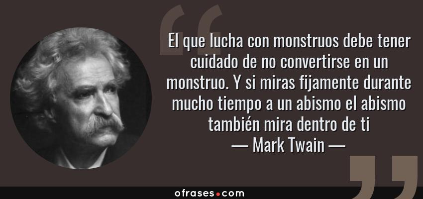 Frases de Mark Twain - El que lucha con monstruos debe tener cuidado de no convertirse en un monstruo. Y si miras fijamente durante mucho tiempo a un abismo el abismo también mira dentro de ti