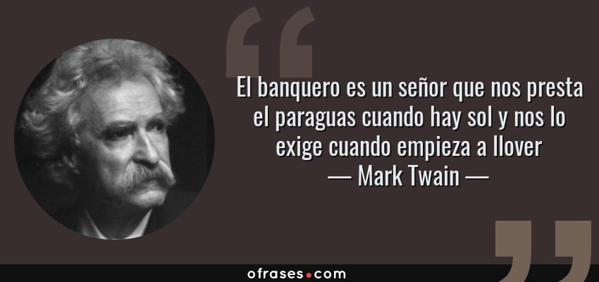 Frases de Mark Twain - El banquero es un señor que nos presta el paraguas cuando hay sol y nos lo exige cuando empieza a llover