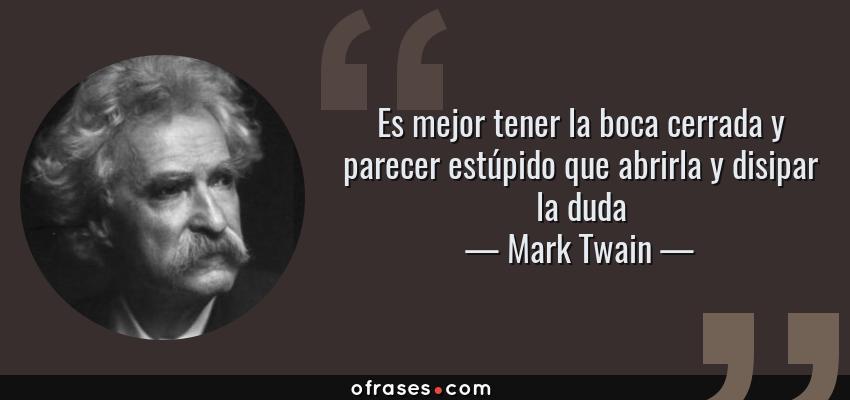 Frases de Mark Twain - Es mejor tener la boca cerrada y parecer estúpido que abrirla y disipar la duda