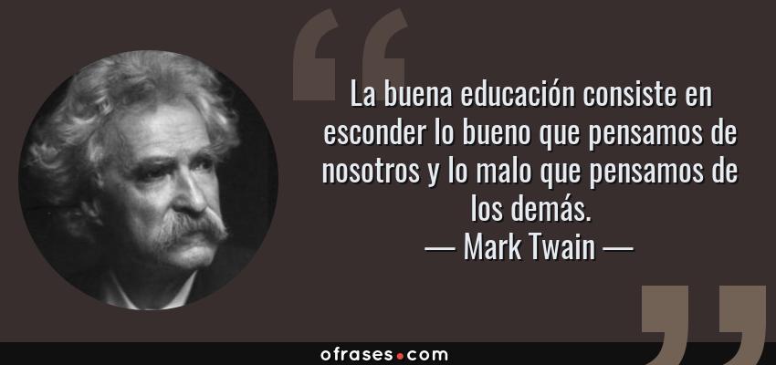 Frases de Mark Twain - La buena educación consiste en esconder lo bueno que pensamos de nosotros y lo malo que pensamos de los demás.