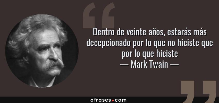 Frases de Mark Twain - Dentro de veinte años, estarás más decepcionado por lo que no hiciste que por lo que hiciste