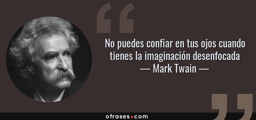 Frases de Mark Twain - No puedes confiar en tus ojos cuando tienes la imaginación desenfocada