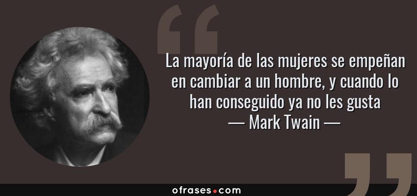 Frases de Mark Twain - La mayoría de las mujeres se empeñan en cambiar a un hombre, y cuando lo han conseguido ya no les gusta