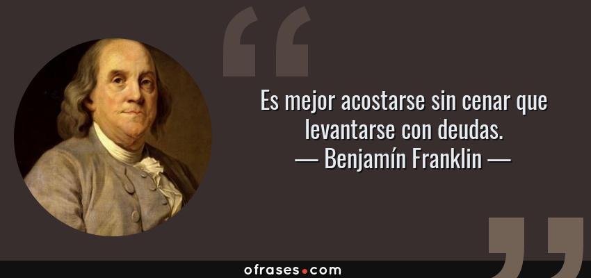Frases de Benjamín Franklin - Es mejor acostarse sin cenar que levantarse con deudas.