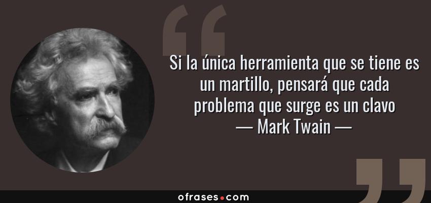 Frases de Mark Twain - Si la única herramienta que se tiene es un martillo, pensará que cada problema que surge es un clavo
