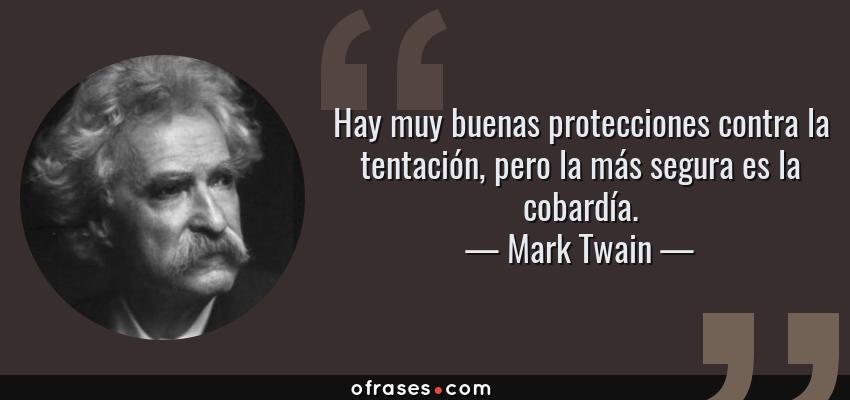 Frases de Mark Twain - Hay muy buenas protecciones contra la tentación, pero la más segura es la cobardía.