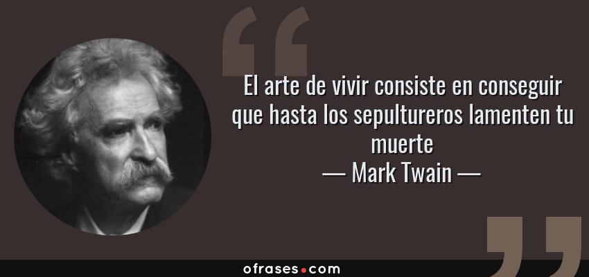 Frases de Mark Twain - El arte de vivir consiste en conseguir que hasta los sepultureros lamenten tu muerte
