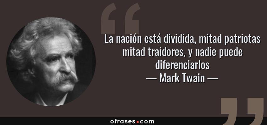 Frases de Mark Twain - La nación está dividida, mitad patriotas mitad traidores, y nadie puede diferenciarlos