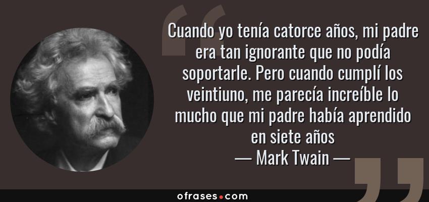Frases de Mark Twain - Cuando yo tenía catorce años, mi padre era tan ignorante que no podía soportarle. Pero cuando cumplí los veintiuno, me parecía increíble lo mucho que mi padre había aprendido en siete años