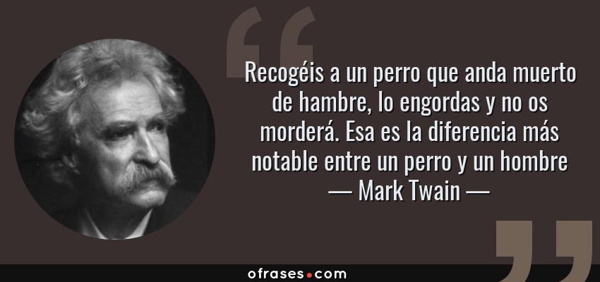 Frases de Mark Twain - Recogéis a un perro que anda muerto de hambre, lo engordas y no os morderá. Esa es la diferencia más notable entre un perro y un hombre