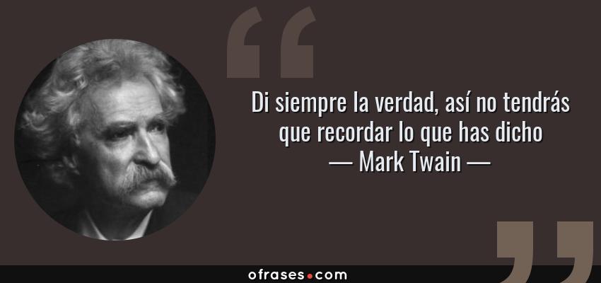 Frases de Mark Twain - Di siempre la verdad, así no tendrás que recordar lo que has dicho