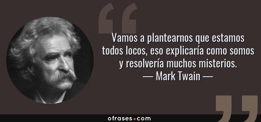 Frases de Mark Twain - Vamos a plantearnos que estamos todos locos, eso explicaría como somos y resolvería muchos misterios.