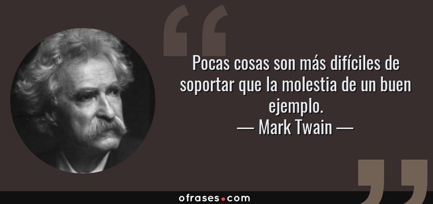 Frases de Mark Twain - Pocas cosas son más difíciles de soportar que la molestia de un buen ejemplo.
