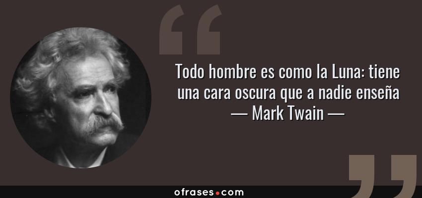 Frases de Mark Twain - Todo hombre es como la Luna: tiene una cara oscura que a nadie enseña