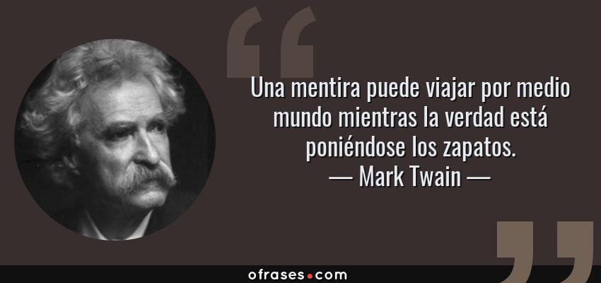 Frases de Mark Twain - Una mentira puede viajar por medio mundo mientras la verdad está poniéndose los zapatos.