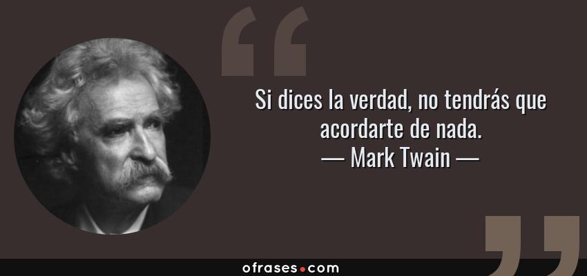 Frases de Mark Twain - Si dices la verdad, no tendrás que acordarte de nada.