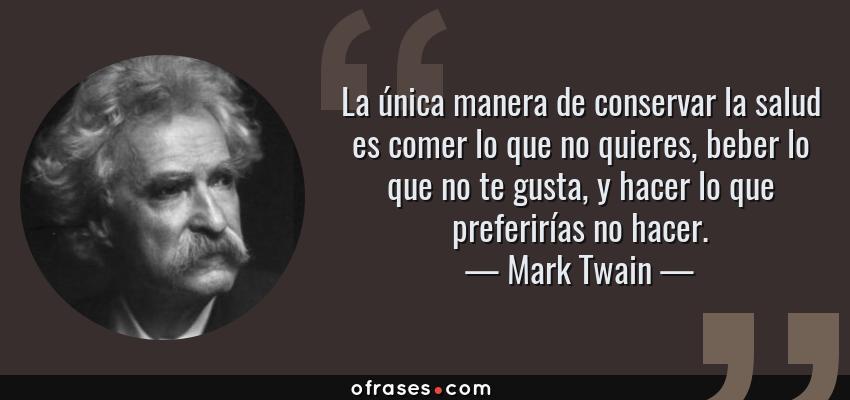 Frases de Mark Twain - La única manera de conservar la salud es comer lo que no quieres, beber lo que no te gusta, y hacer lo que preferirías no hacer.