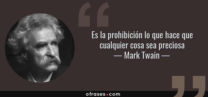 Frases de Mark Twain - Es la prohibición lo que hace que cualquier cosa sea preciosa