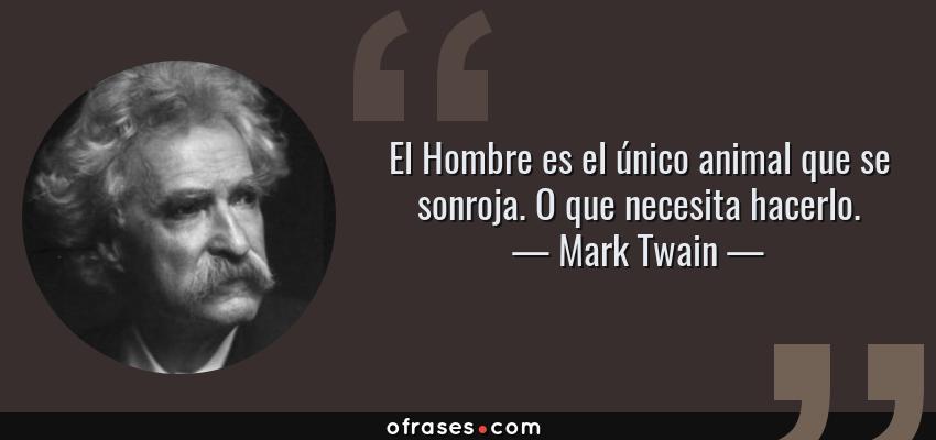 Frases de Mark Twain - El Hombre es el único animal que se sonroja. O que necesita hacerlo.