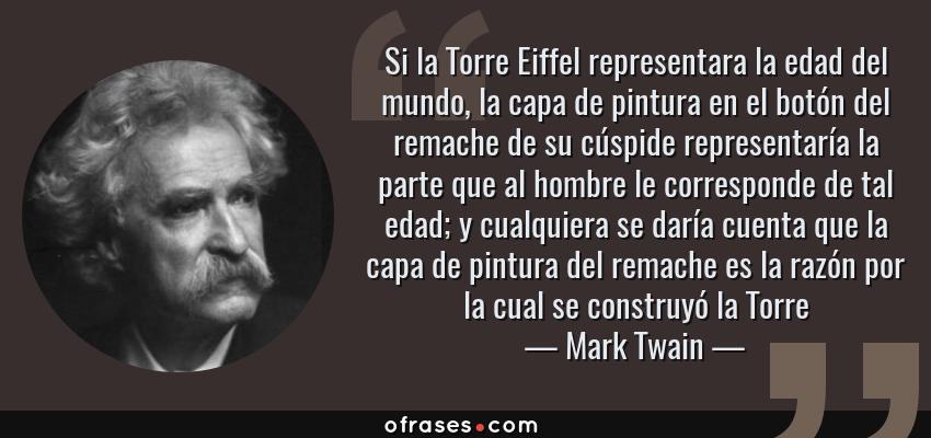 Frases de Mark Twain - Si la Torre Eiffel representara la edad del mundo, la capa de pintura en el botón del remache de su cúspide representaría la parte que al hombre le corresponde de tal edad; y cualquiera se daría cuenta que la capa de pintura del remache es la razón por la cual se construyó la Torre