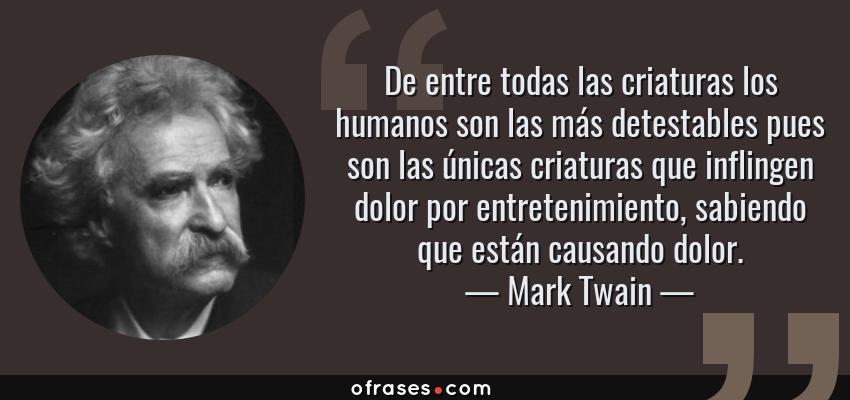 Frases de Mark Twain - De entre todas las criaturas los humanos son las más detestables pues son las únicas criaturas que inflingen dolor por entretenimiento, sabiendo que están causando dolor.