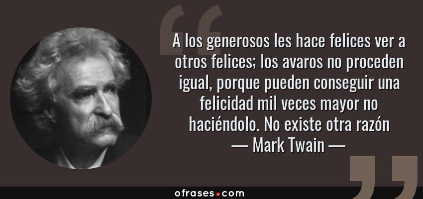 Frases de Mark Twain - A los generosos les hace felices ver a otros felices; los avaros no proceden igual, porque pueden conseguir una felicidad mil veces mayor no haciéndolo. No existe otra razón